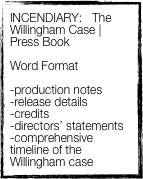 INCENDIARY:   The Willingham Case | Press Book  Word Format   -production notes -release details -credits -directors' statements -comprehensive timeline of the Willingham case